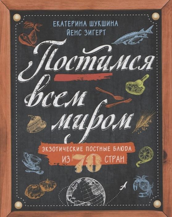 Шукшина Е., Зигерт Й. Постимся всем миром Экзотические постные блюда из 70 стран цена