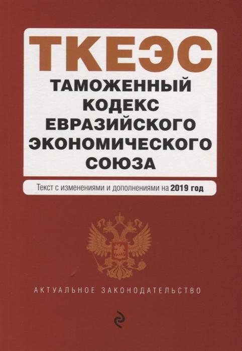 Усанов В. (ред.) Таможенный кодекс Евразийского экономического союза Текст с изменениями и дополнениями на 2019 год таможенный кодекс евразийского экономического союза текст с изменениями и дополнениями на 2018 год