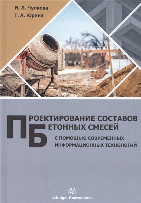 Чулкова И., Юрина Т. Проектирование составов бетонных смесей с помощью современных информационных технологий Монография