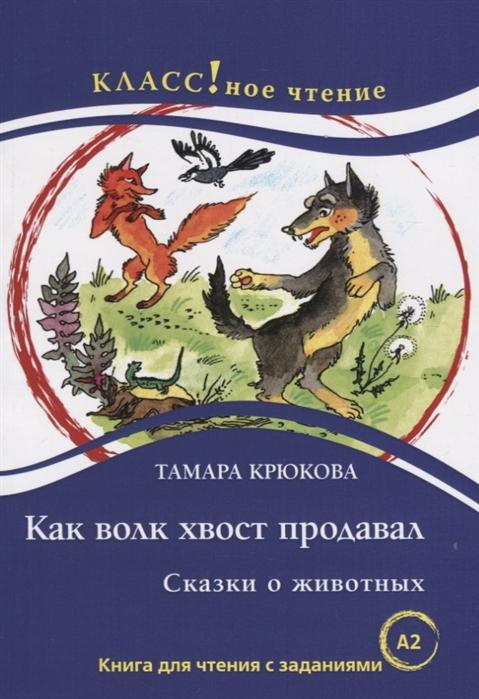 Как волк хвост продавал Книга для чтения с заданиями для изучающих русский язык как иностранный А2
