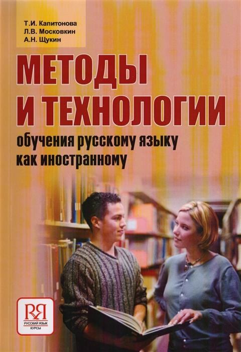 Капитонова Т., Московкин Л., Щукин А. Методы и технологии обучения русскому языку как иностранному