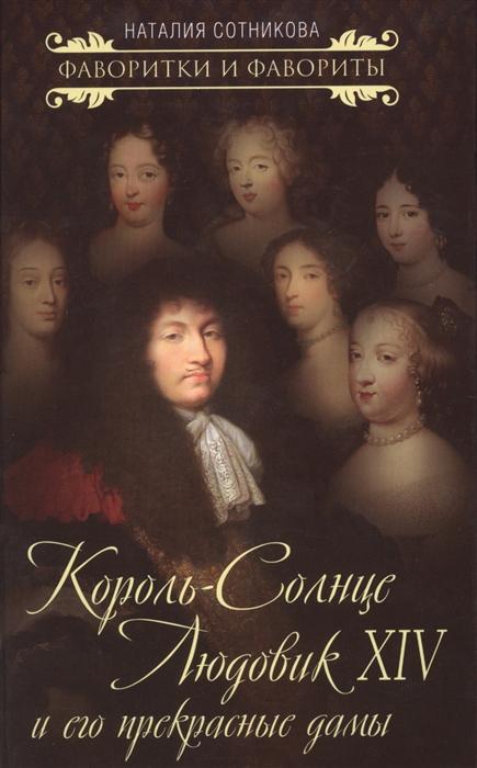 Сотникова Н. Король-Солнце Людовик XIV и его прекрасные дамы морозова елена вячеславовна людовик xvi непонятый король