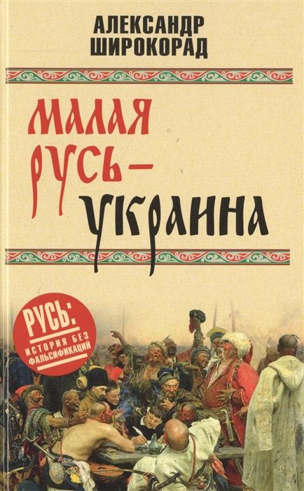 Широкорад А. Малая Русь - Украина цена в Москве и Питере