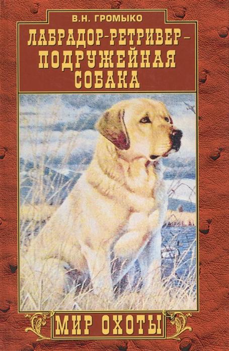 Громыко В. Лабрадор-ретривер - подружейная собака цена в Москве и Питере
