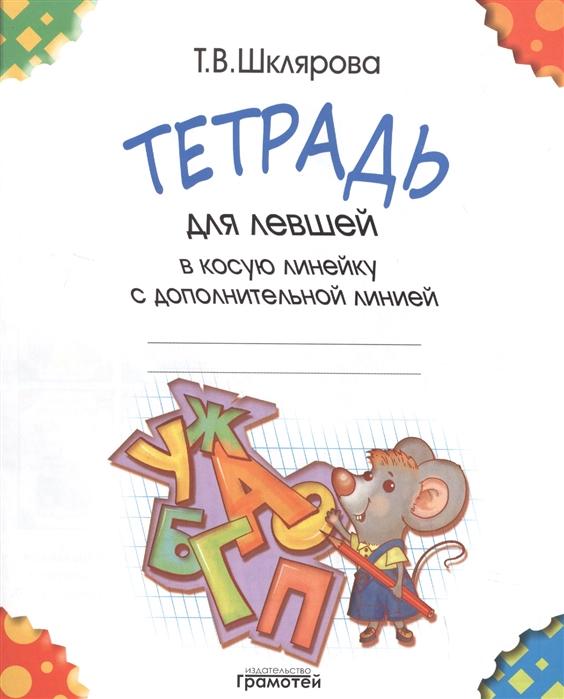Шклярова Т. Тетрадь для левшей в косую линейку с дополнительной линией шклярова т тетрадь для левшей в косую линейку с дополнительной линией