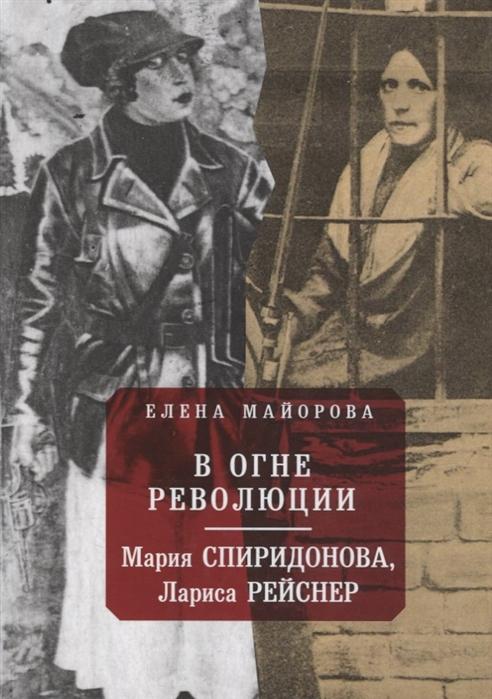 Майорова Е. В огне революции Мария Спиридоновна Лариса Рейснер майорова е катары и альбигойцы хранители грааля