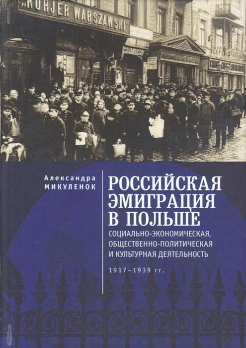 Российская эмиграция в Польше социально-экономическая общественно-политическая и культурная деятельность 1917 - 1939 гг Монография