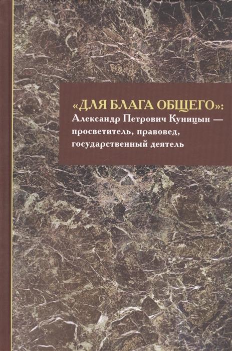 Для блага общего Александр Петрович Куницын - просветитель правовед государственный деятель Сборник материалов