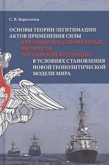 Основы теории легитимации актов применения силы для защиты национальных интересов Российской Федерации в условиях становления новой геополитической модели мира