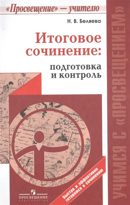 Беляева Н. Итоговое сочинение подготовка и контрол Учебное пособие для общеобразовательных организаций