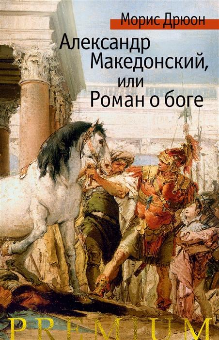 Дрюон М. Александр Македонский или Роман о боге