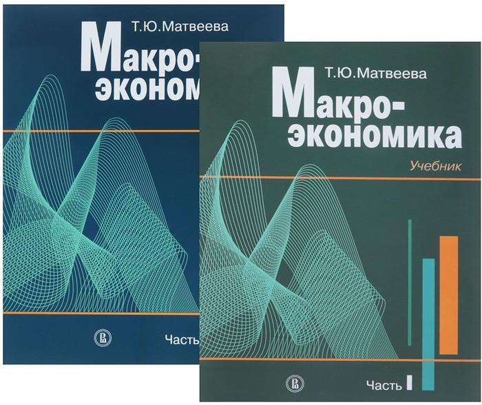 Матвеева Т. Макроэкономика Учебник в 2-х частях комплект из 2 книг ромер д высшая макроэкономика учебник
