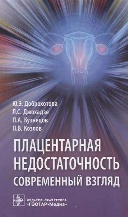 цена Доброхотова Ю., Джохадзе Л., Кузнецов П., Козлов П. Плацентарная недостаточность Современный взгляд онлайн в 2017 году