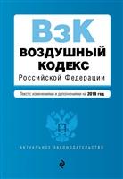 Воздушный кодекс Российской Федерации. Текст с последними изменениями и дополнениями на 2019 г.