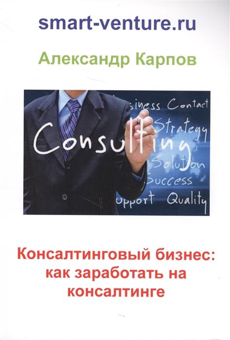 Карпов А. Консалтинговый бизнес как заработать на консалтинге лучинская а как заработать на хобби декупаж на продажу