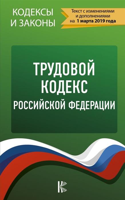 Таранин А. (ред.) Трудовой Кодекс Российской Федерации на 1 марта 2019 года