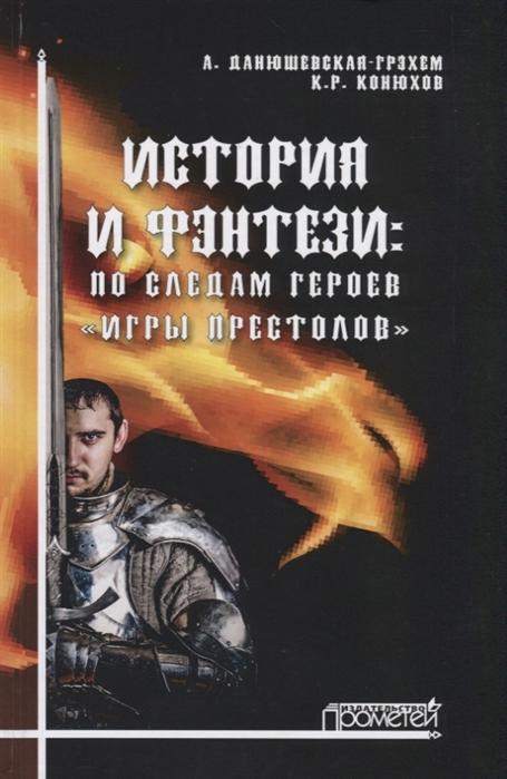 Данюшевская-Грэхэм А., Конюхов К. История и фэнтези по следам героев Игры Престолов