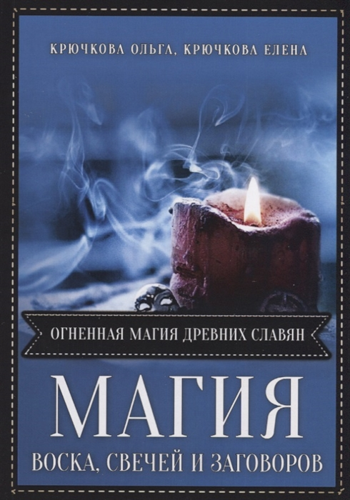 Крючкова О., Крючкова Е. (авт.-сост.) Магия воска свечей и заговоров Огненная магия древних славян