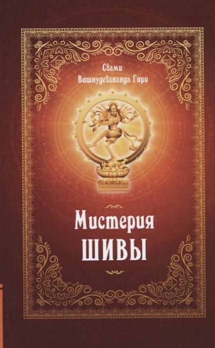 Свами Вишнудевананда Гири Мистерия Шивы свами вишнудевананда гири ведические практики усмирения ума методы достижения счастья и здоровья