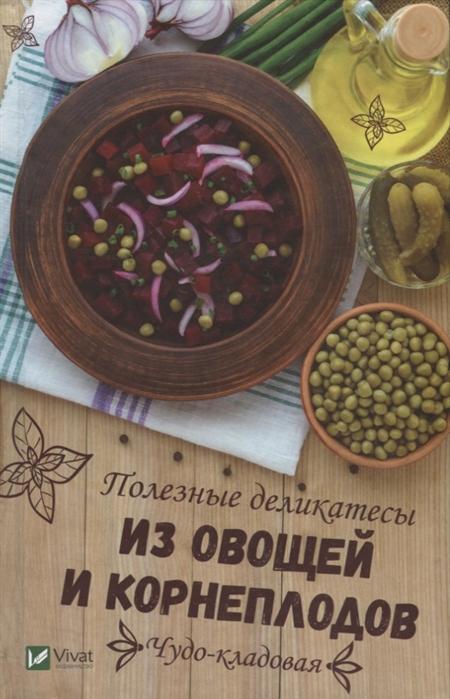 Баранова А. Чудо-кладовая Полезные деликатесы из овощей и корнеплодов