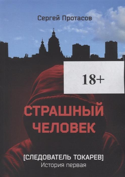 александр протасов лики судеб Протасов С. Страшный человек Следователь Токарев История первая