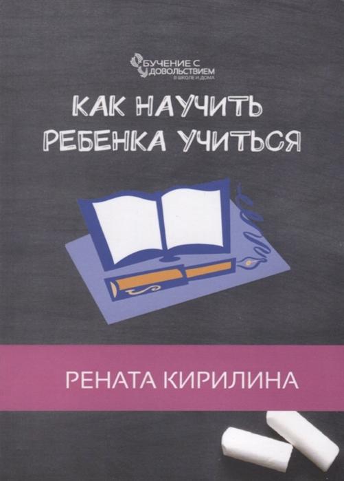 Кирилина Р. Как научить ребенка учиться