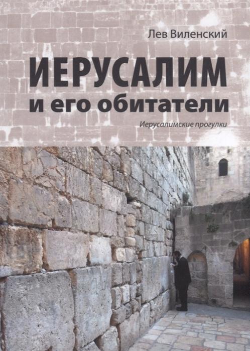 Виленский Л. Иерусалим и его обитатели Иерусалимские прогулки долгополов л прогулки с блоком неизданное и несобранное