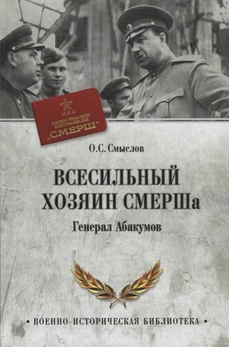 Смыслов О. Всесильный хозяин СМЕРШа Генерал Абакумов смыслов о с маршал толбухин