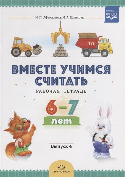 Афанасьева И., Шклярук И. Вместе учимся считать Рабочая тетрадь 6-7 лет Выпуск 4
