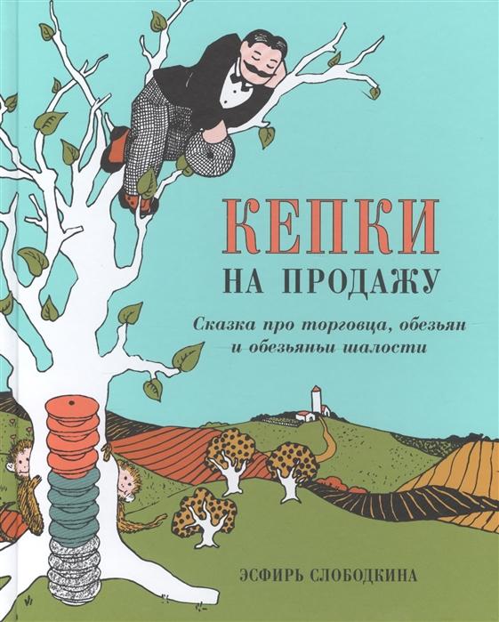 Слободкина Э. Кепки на продажу Сказка про торговца обезьян и обезьяньи шалости