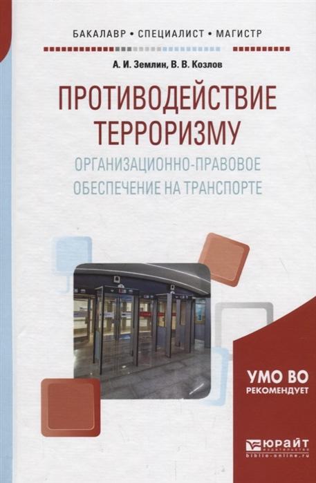 Землин А., Козлов В. Противодействие терроризму Организационно-правовое обеспечение на транспорте Учебное пособие