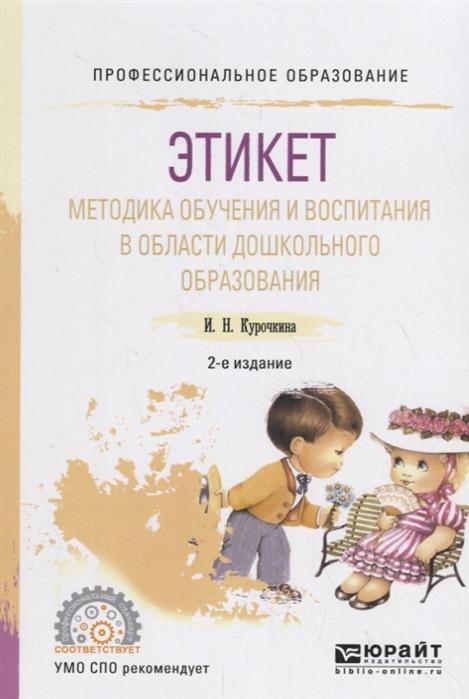 Курочкина И. Этикет Методика обучения и воспитания в области дошкольного образования Учебное пособие цена