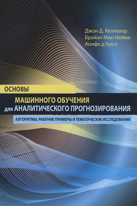 Келлехер Дж., Мак-Нейми Б., д`Арси А. Основы машинного обучения для аналитического прогнозирования алгоритмы рабочие примеры и тематические исследования в в вьюгин математические основы машинного обучения и прогнозирования