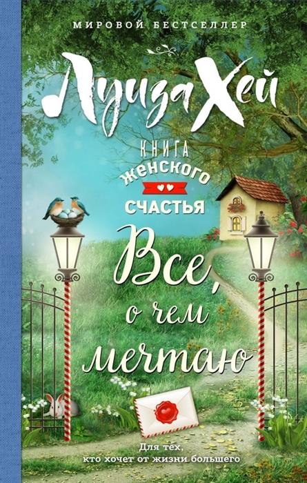 Хей Л. Книга женского счастья Все о чем мечтаю хей л большая книга богатства и счастья