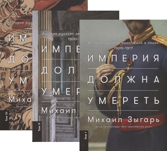 Зыгарь М. Империя должна умереть История русских революций в лицах 1900-1917 В трех томах