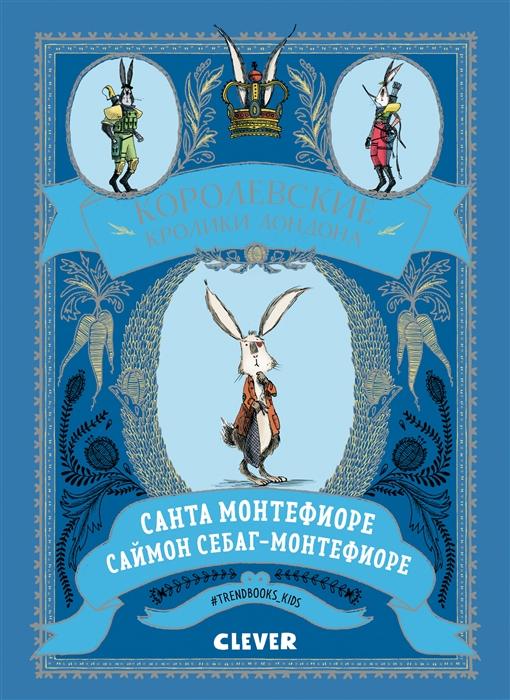 Монтефиоре С., Себаг-Монтефиоре С. Королевские кролики Лондона цена и фото
