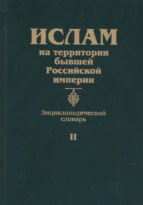 Прозоров С. (ред.) Ислам на территории бывшей Российской империи Энциклопедический словарь Том II