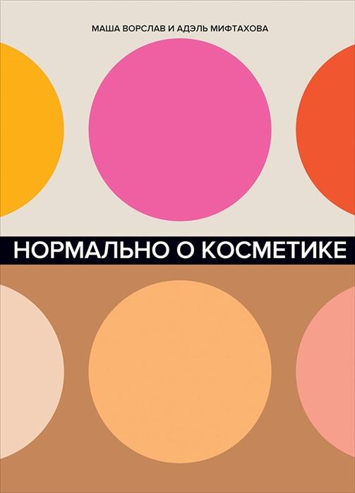 Ворслав М., Мифтахова А. Нормально о косметике Как разобраться в уходе и макияже и не сойти с ума октокрилен в косметике