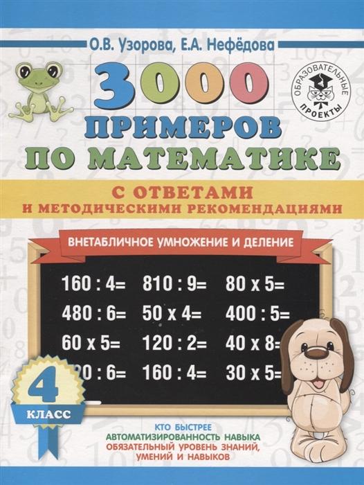 Узорова О., Нефедова Е. 3000 примеров по математике 4 класс Внетабличное умножение и деление С ответами и методическими рекомендациями узорова о нефедова е 3000 примеров по математике внетабличное умножение и деление 3 4 классы