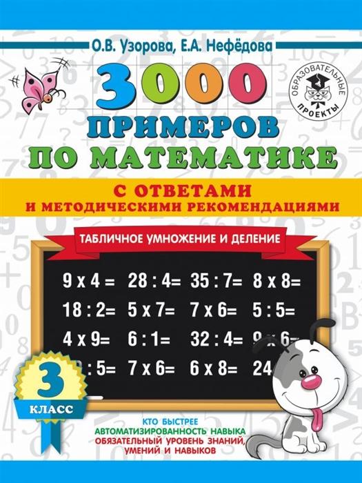 Узорова О., Нефедова Е. 3000 примеров по математике 3 класс Табличное умножение С ответами и методическими рекомендациями узорова о нефедова е 3000 примеров по математике 2 3 классы табличное умножение и деление