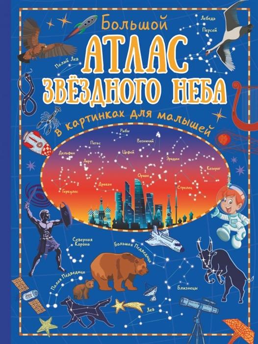 Купить Большой атлас звездного неба в картинках для малышей, АСТ, Первые энциклопедии для малышей (0-6 л.)