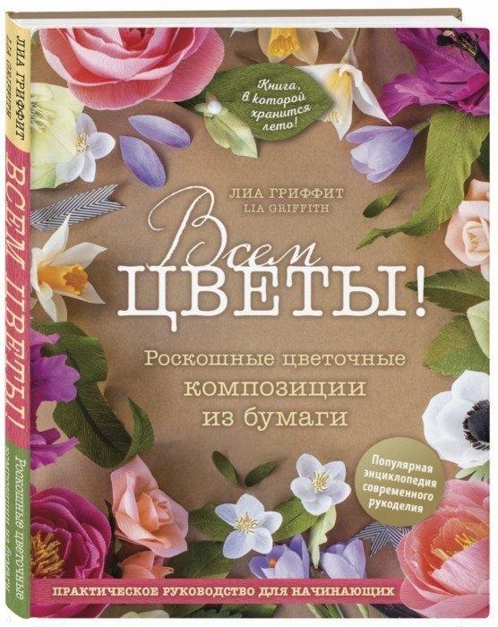 Гриффит Л. Всем цветы Роскошные цветочные композиции из бумаги Практическое руководство для начинающих цена 2017