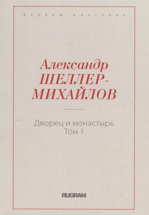 Шеллер-Михайлов А. Дворец и монастырь Том 1 недорого