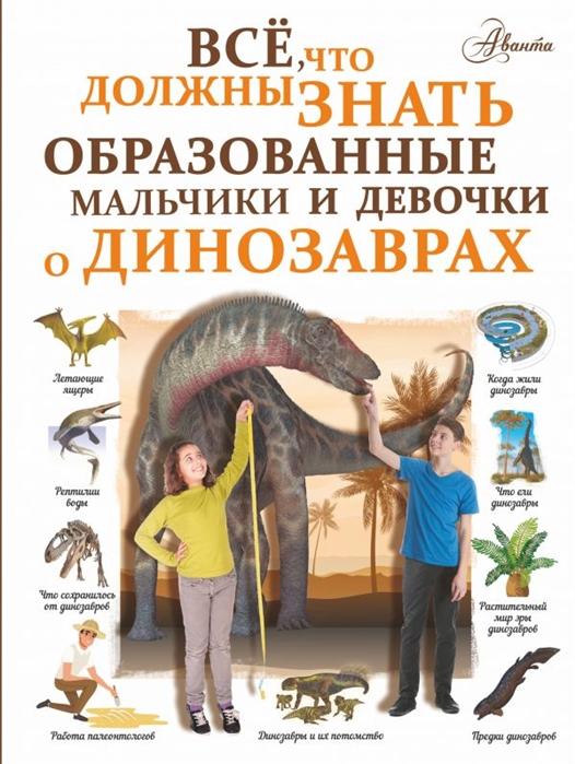 Барановская И. Все что должны знать образованные мальчики и девочки о динозаврах