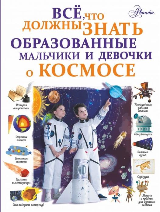 Купить Все что должны знать образованные мальчики и девочки о космосе, АСТ, Естественные науки