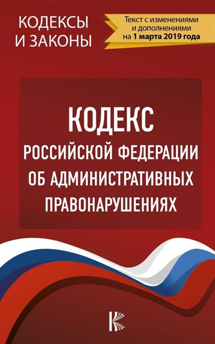 Герчикова Л. (ред.) Кодекс Российской Федерации об административных правонарушениях на 1 марта 2019 года цены