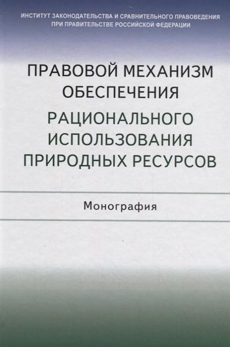 Галиновская Е., Агафонов В., Боголюбов C. и др. Правовой механизм обеспечения рационального использования природных ресурсов Монография