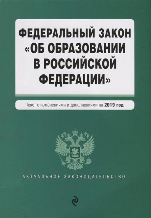 Федеральный закон Об образовании в Российской Федерации Текст с изменениями и дополнениями на 2019 год отсутствует федеральный закон об образовании в российской федерации текст с последними изменениями и дополнениями на 2018 год