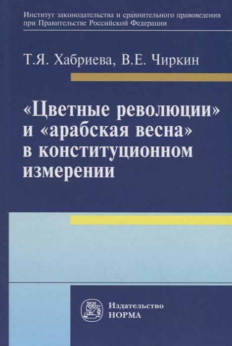 Хабриева Т., Чиркин В. Цветные революции и Арабская весна в конституционном измерении Политолого-юридическое исследование недорого