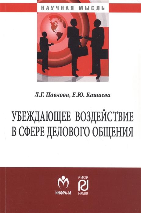 Фото - Павлова Л., Кашаева Е. Убеждающее воздействие в сфере делового общения Монография павлова е это кто